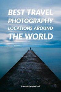 Best Travel Photography Locations Around The World | Where To Take The Best Travel Photos | How To Improve Your Travel Photography | Best Travel Photography Tips | Photography Locations Around The World